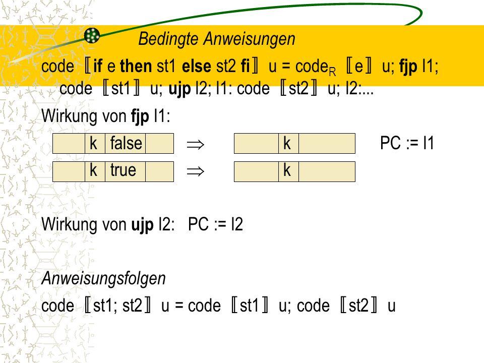 Bedingte Anweisungen code〚if e then st1 else st2 fi〛u = codeR〚e〛u; fjp l1; code〚st1〛u; ujp l2; l1: code〚st2〛u; l2:...