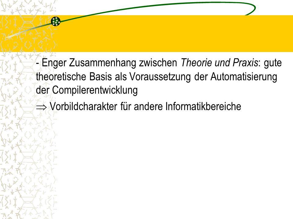 - Enger Zusammenhang zwischen Theorie und Praxis: gute theoretische Basis als Voraussetzung der Automatisierung der Compilerentwicklung