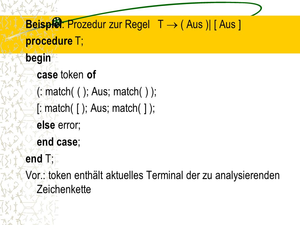 Beispiel: Prozedur zur Regel T  ( Aus )| [ Aus ] procedure T; begin case token of (: match( ( ); Aus; match( ) ); [: match( [ ); Aus; match( ] ); else error; end case; end T; Vor.: token enthält aktuelles Terminal der zu analysierenden Zeichenkette