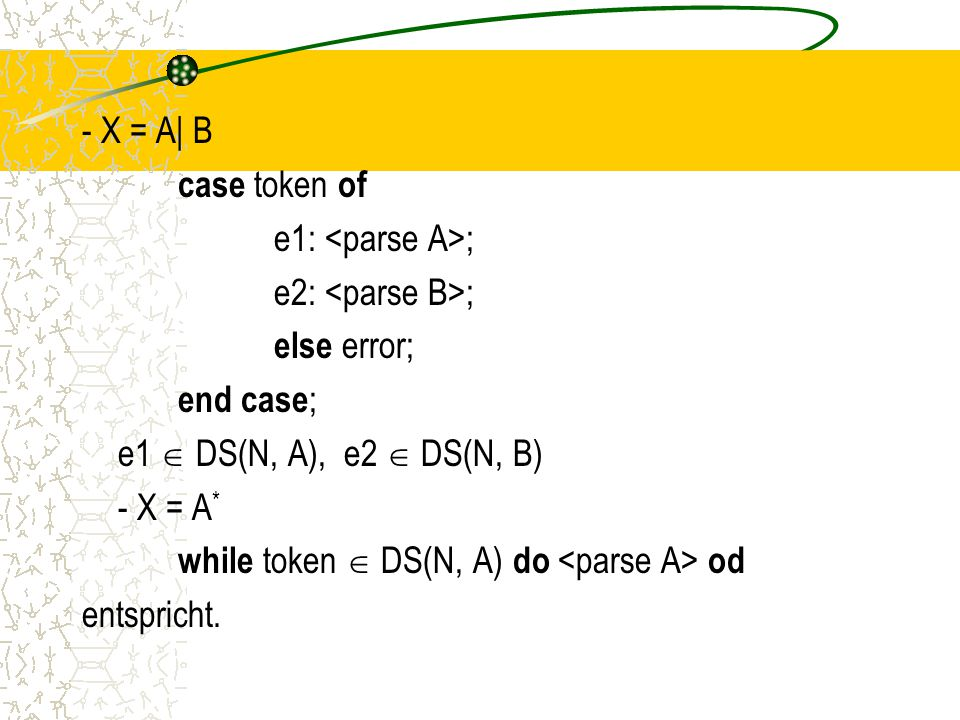 - X = A| B case token of e1: <parse A>; e2: <parse B>; else error; end case; e1  DS(N, A), e2  DS(N, B) - X = A* while token  DS(N, A) do <parse A> od entspricht.