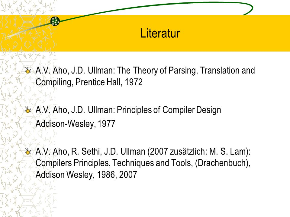 Literatur A.V. Aho, J.D. Ullman: The Theory of Parsing, Translation and Compiling, Prentice Hall, 1972.