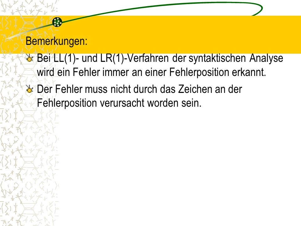 Bemerkungen: Bei LL(1)- und LR(1)-Verfahren der syntaktischen Analyse wird ein Fehler immer an einer Fehlerposition erkannt.