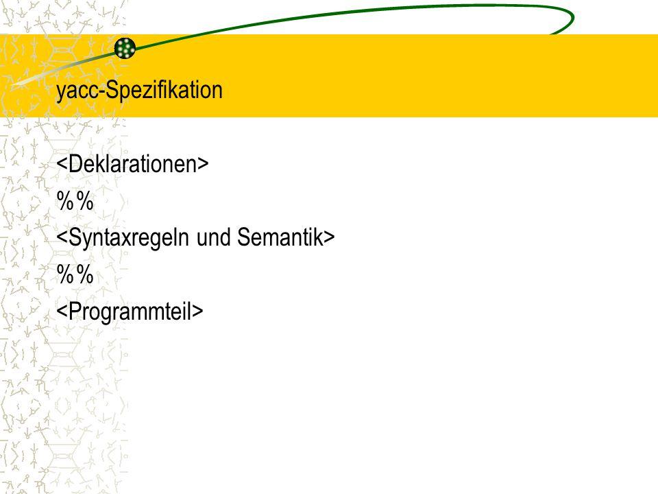 yacc-Spezifikation <Deklarationen> %% <Syntaxregeln und Semantik> <Programmteil>