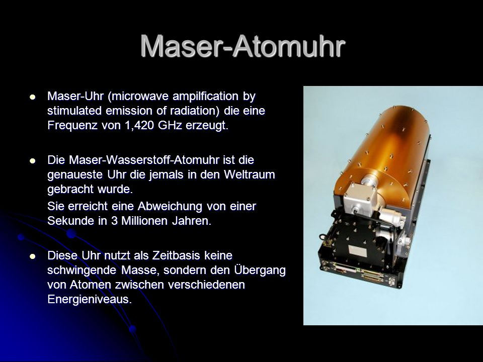 Maser-Atomuhr Maser-Uhr (microwave ampilfication by stimulated emission of radiation) die eine Frequenz von 1,420 GHz erzeugt.