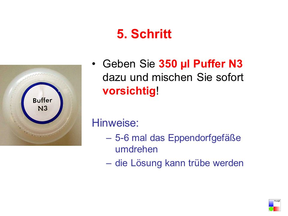 5. Schritt Geben Sie 350 µl Puffer N3 dazu und mischen Sie sofort vorsichtig! Hinweise: 5-6 mal das Eppendorfgefäße umdrehen.
