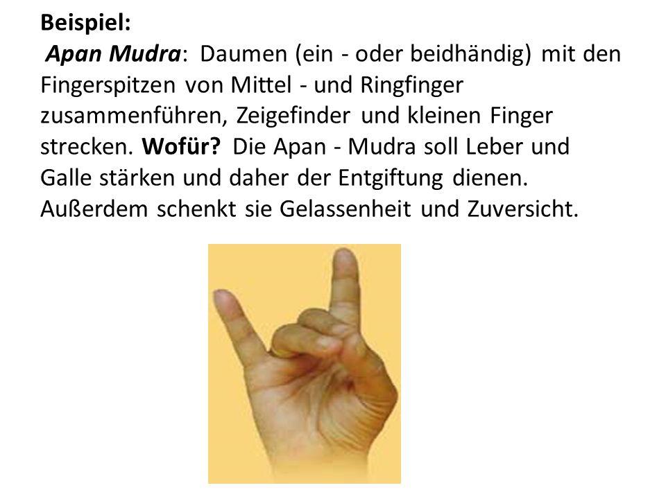 Beispiel: Apan Mudra: Daumen (ein - oder beidhändig) mit den Fingerspitzen von Mittel - und Ringfinger zusammenführen, Zeigefinder und kleinen Finger strecken.