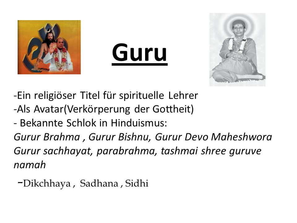 Guru -Ein religiöser Titel für spirituelle Lehrer -Als Avatar(Verkörperung der Gottheit) - Bekannte Schlok in Hinduismus: Gurur Brahma , Gurur Bishnu, Gurur Devo Maheshwora Gurur sachhayat, parabrahma, tashmai shree guruve namah -Dikchhaya , Sadhana , Sidhi