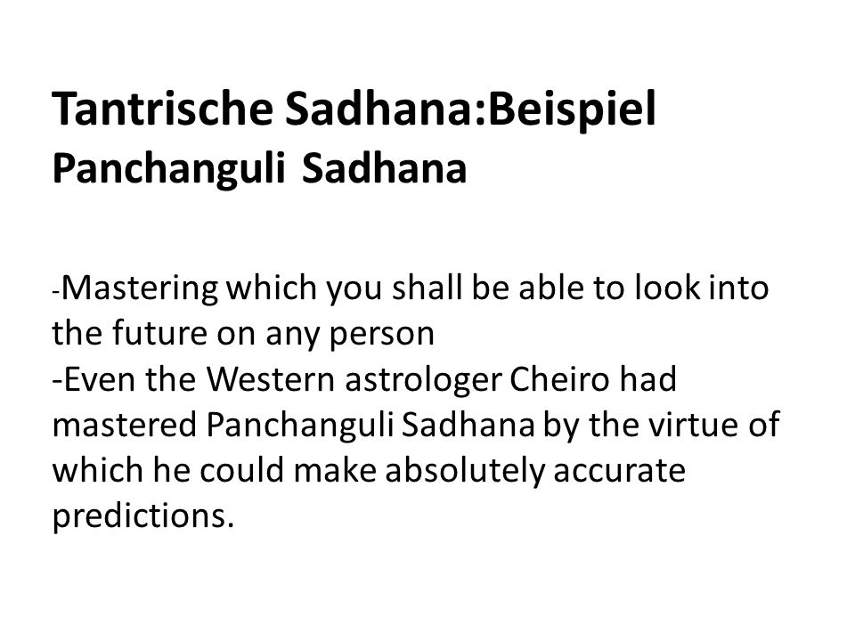 Tantrische Sadhana:Beispiel Panchanguli Sadhana -Mastering which you shall be able to look into the future on any person -Even the Western astrologer Cheiro had mastered Panchanguli Sadhana by the virtue of which he could make absolutely accurate predictions.