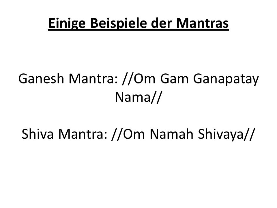 Einige Beispiele der Mantras Ganesh Mantra: //Om Gam Ganapatay Nama// Shiva Mantra: //Om Namah Shivaya//