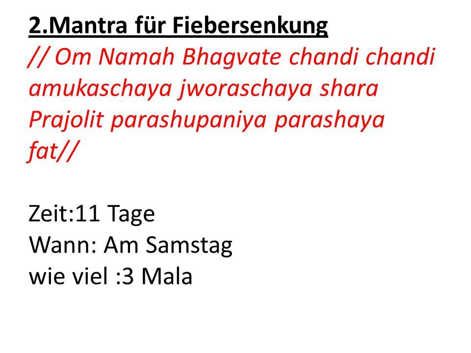 2.Mantra für Fiebersenkung // Om Namah Bhagvate chandi chandi amukaschaya jworaschaya shara Prajolit parashupaniya parashaya fat// Zeit:11 Tage Wann: Am Samstag wie viel :3 Mala