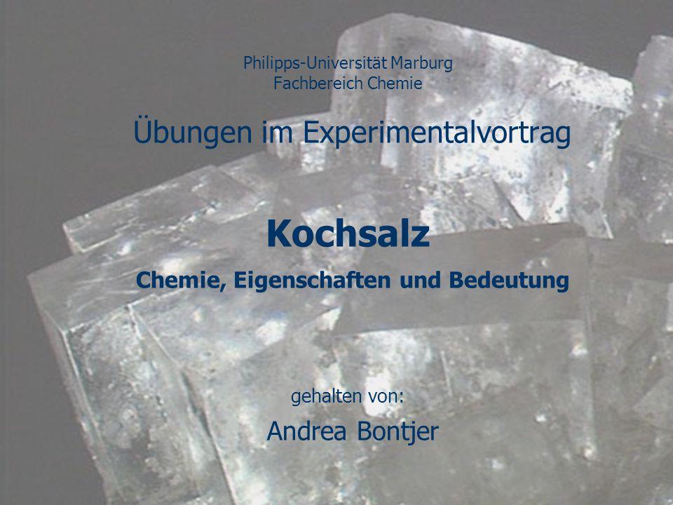 Philipps-Universität Marburg Fachbereich Chemie Übungen im Experimentalvortrag Kochsalz Chemie, Eigenschaften und Bedeutung gehalten von: Andrea Bontjer