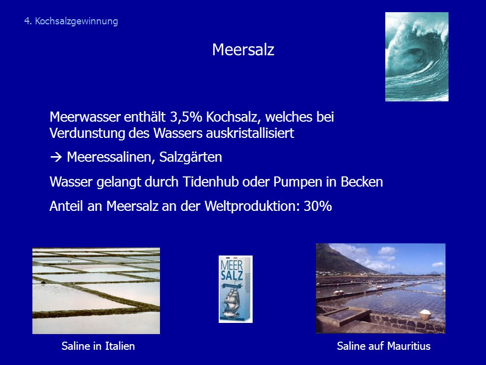 4. Kochsalzgewinnung Meersalz. Meerwasser enthält 3,5% Kochsalz, welches bei Verdunstung des Wassers auskristallisiert.