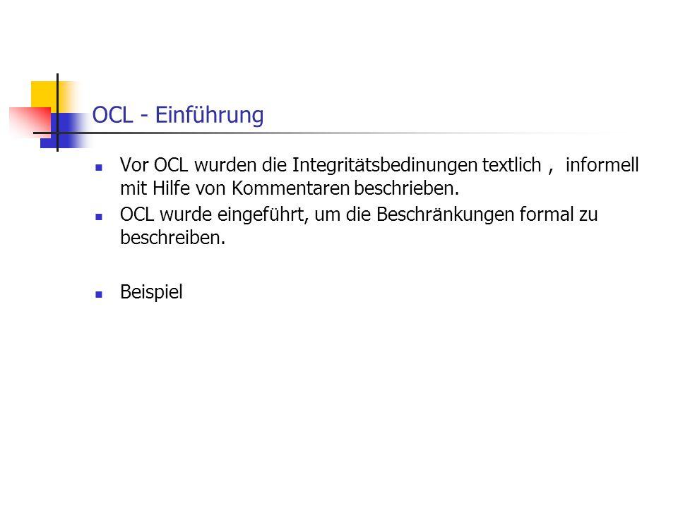 OCL - Einführung Vor OCL wurden die Integritätsbedinungen textlich , informell mit Hilfe von Kommentaren beschrieben.