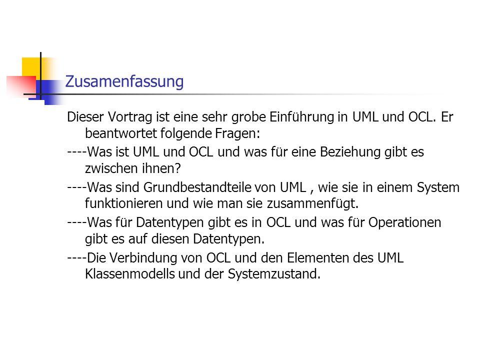 Zusamenfassung Dieser Vortrag ist eine sehr grobe Einführung in UML und OCL. Er beantwortet folgende Fragen: