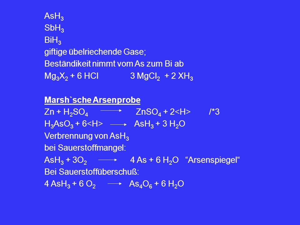 AsH3 SbH3. BiH3. giftige übelriechende Gase; Beständikeit nimmt vom As zum Bi ab. Mg3X2 + 6 HCl 3 MgCl2 + 2 XH3.