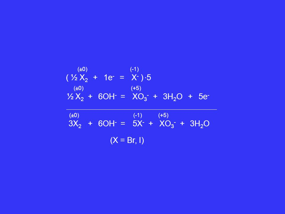 ( ½ X2 + 1e- = X- ) ∙5 ½ X2 + 6OH- = XO3- + 3H2O + 5e- 3X2 + 6OH- =