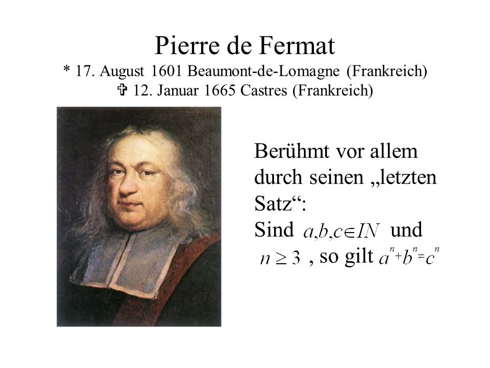 Pierre de Fermat * 17. August 1601 Beaumont-de-Lomagne (Frankreich) V 12. Januar 1665 Castres (Frankreich)