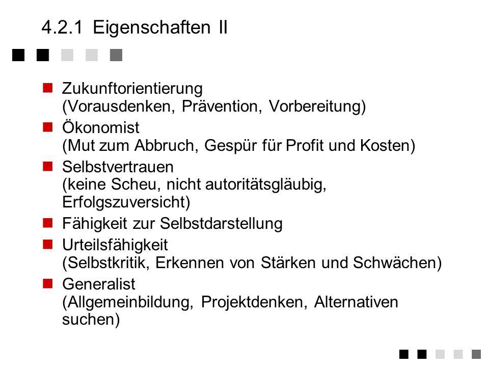 4.2.1 Eigenschaften II Zukunftorientierung (Vorausdenken, Prävention, Vorbereitung) Ökonomist (Mut zum Abbruch, Gespür für Profit und Kosten)