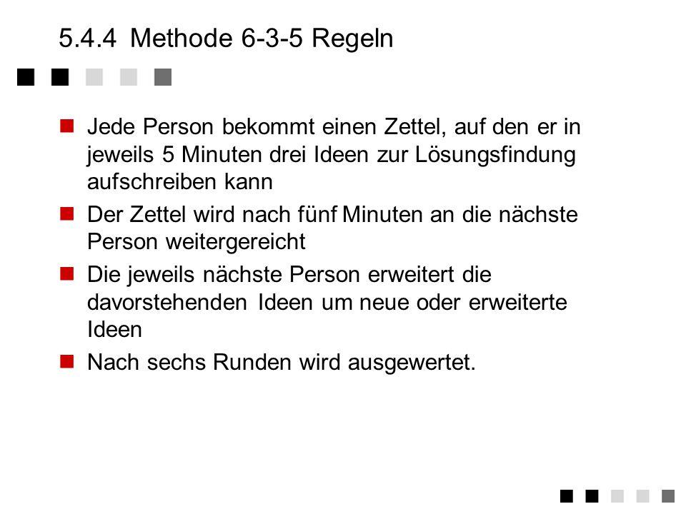 5.4.4 Methode 6-3-5 Regeln Jede Person bekommt einen Zettel, auf den er in jeweils 5 Minuten drei Ideen zur Lösungsfindung aufschreiben kann.