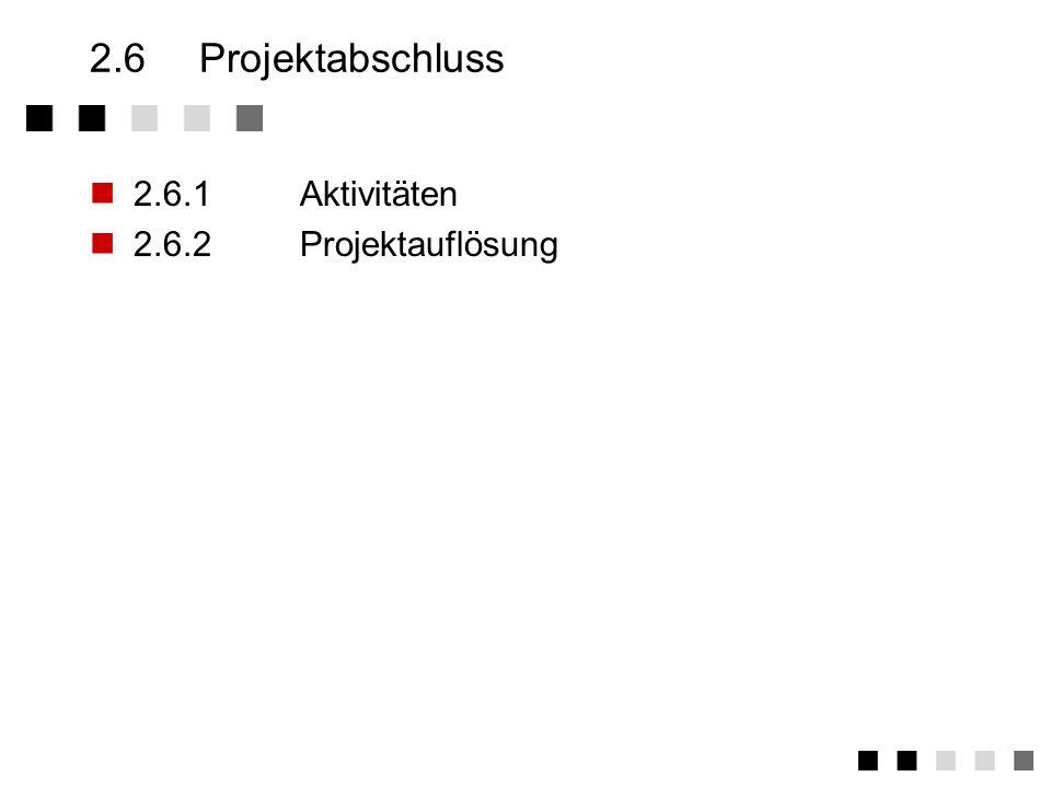 2.6 Projektabschluss 2.6.1 Aktivitäten 2.6.2 Projektauflösung