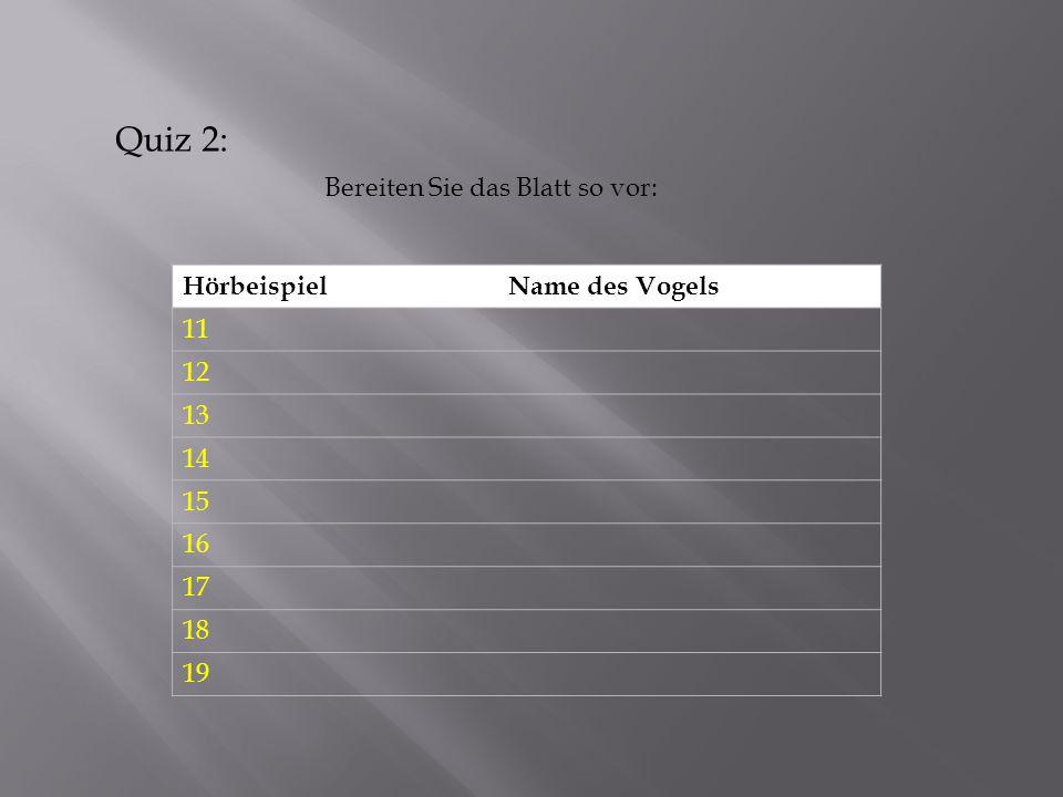 Quiz 2: Bereiten Sie das Blatt so vor: Hörbeispiel Name des Vogels 11