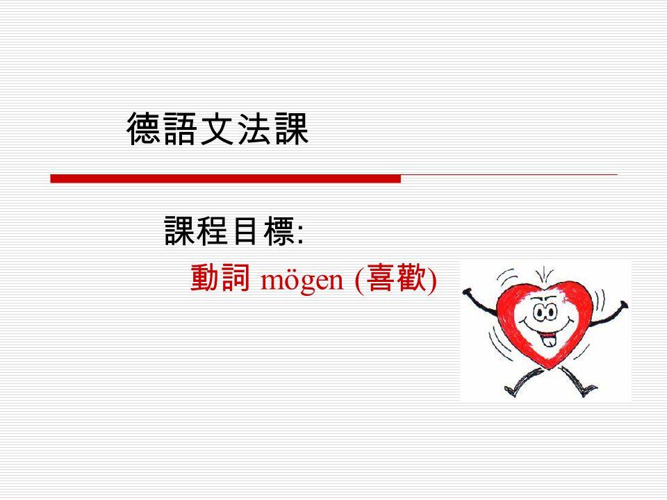 德語文法課 課程目標: 動詞 mögen (喜歡)