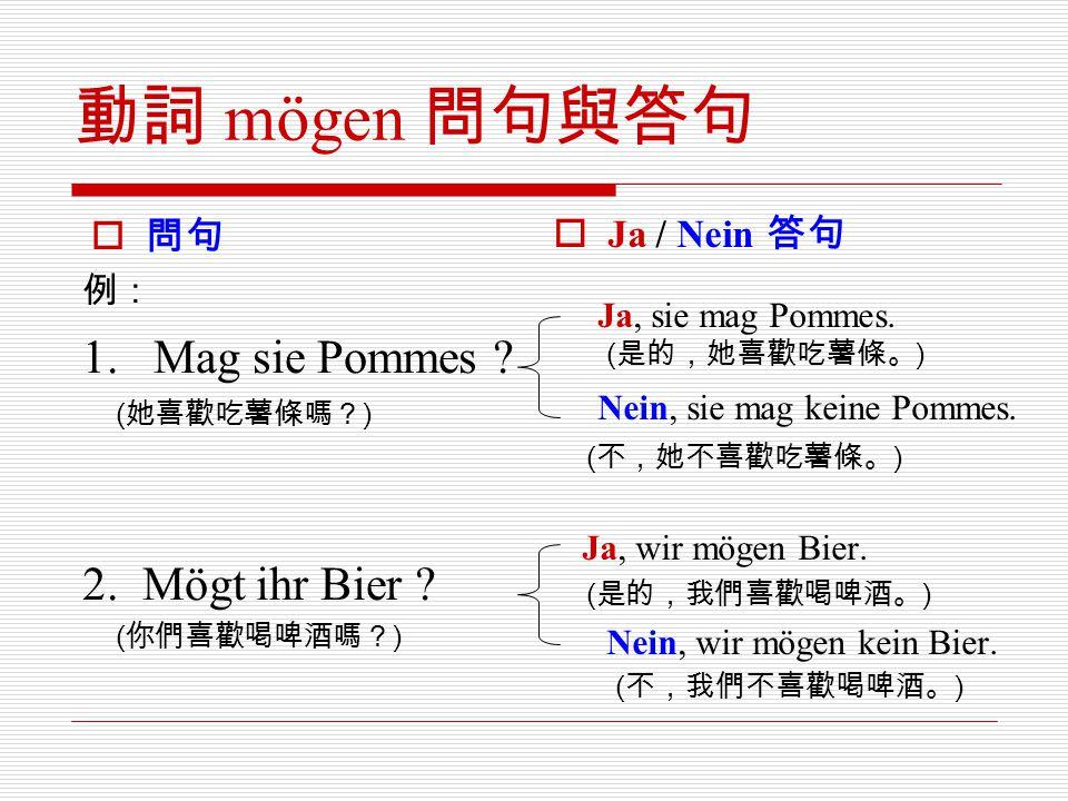 動詞 mögen 問句與答句 1. Mag sie Pommes 2. Mögt ihr Bier 問句 Ja / Nein 答句