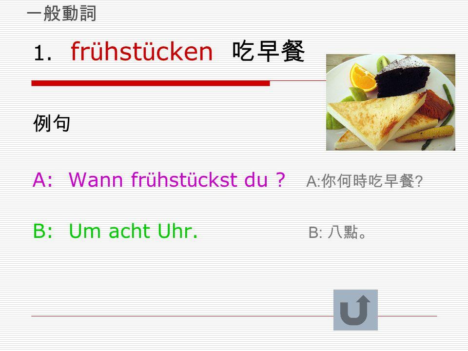 1. frühstücken 吃早餐 例句 A: Wann frühstückst du A:你何時吃早餐