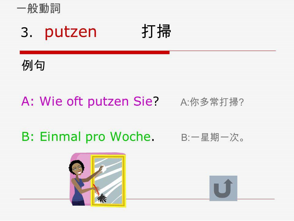3. putzen 打掃 例句 A: Wie oft putzen Sie A:你多常打掃