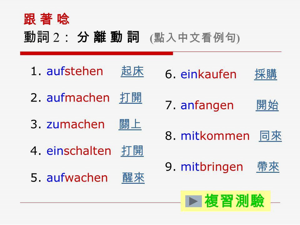 複習測驗 跟 著 唸 動詞 2: 分 離 動 詞 (點入中文看例句) aufstehen 起床 aufmachen 打開