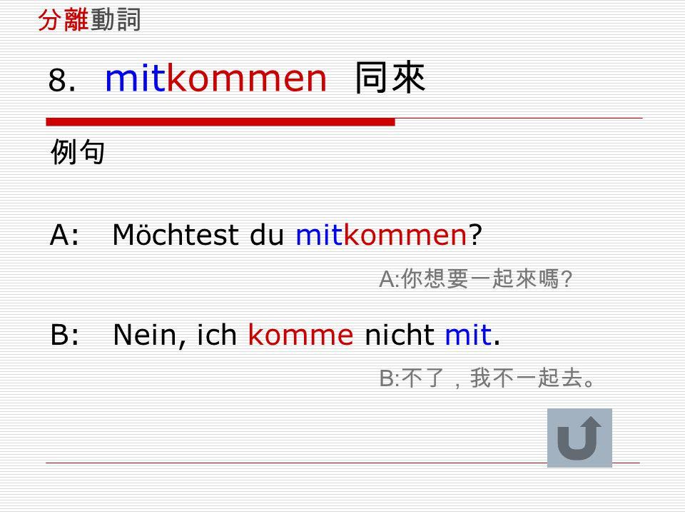 8. mitkommen 同來 例句 A: Möchtest du mitkommen A:你想要一起來嗎