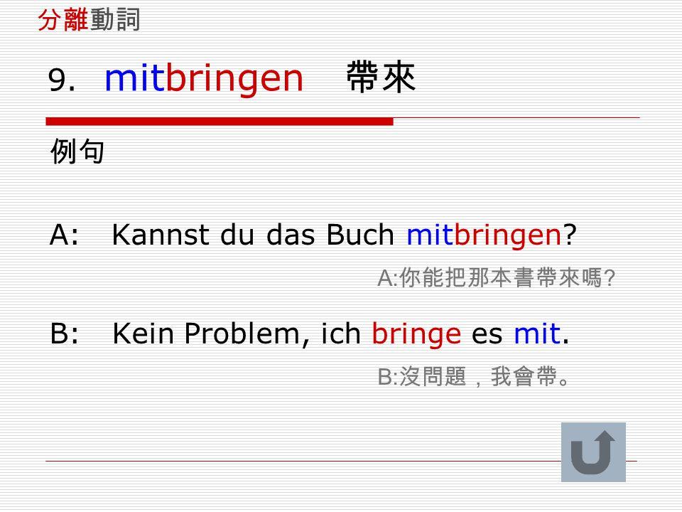 9. mitbringen 帶來 例句 A: Kannst du das Buch mitbringen A:你能把那本書帶來嗎