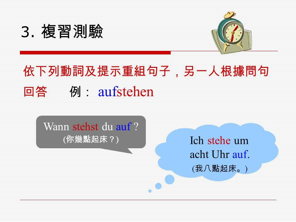 3. 複習測驗 依下列動詞及提示重組句子,另一人根據問句 回答 例: aufstehen Wann stehst du auf