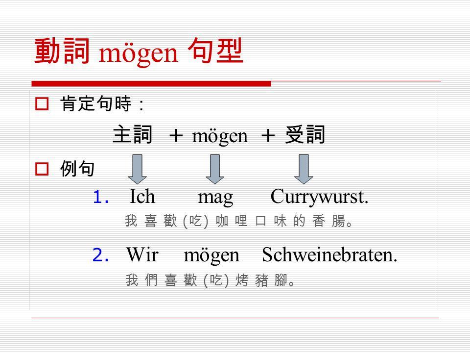 動詞 mögen 句型 肯定句時: 例句 1. Ich mag Currywurst. 我 喜 歡 (吃) 咖 哩 口 味 的 香 腸。