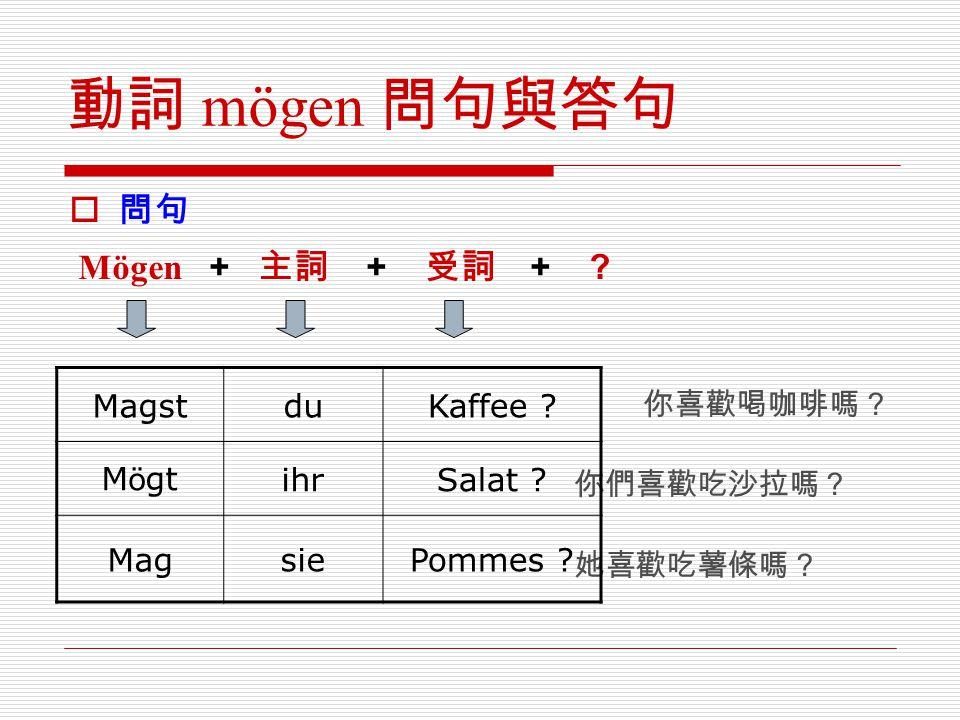 動詞 mögen 問句與答句 問句 Mögen + 主詞 + 受詞 + 你喜歡喝咖啡嗎? Magst du Kaffee Mögt