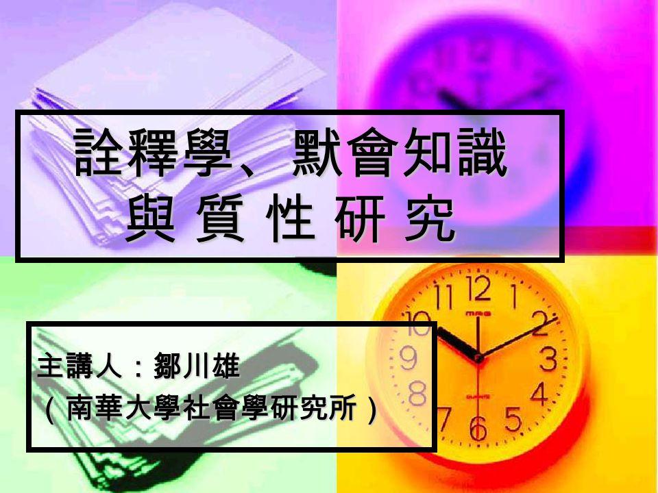 詮釋學、默會知識 與 質 性 研 究 主講人:鄒川雄 (南華大學社會學研究所)