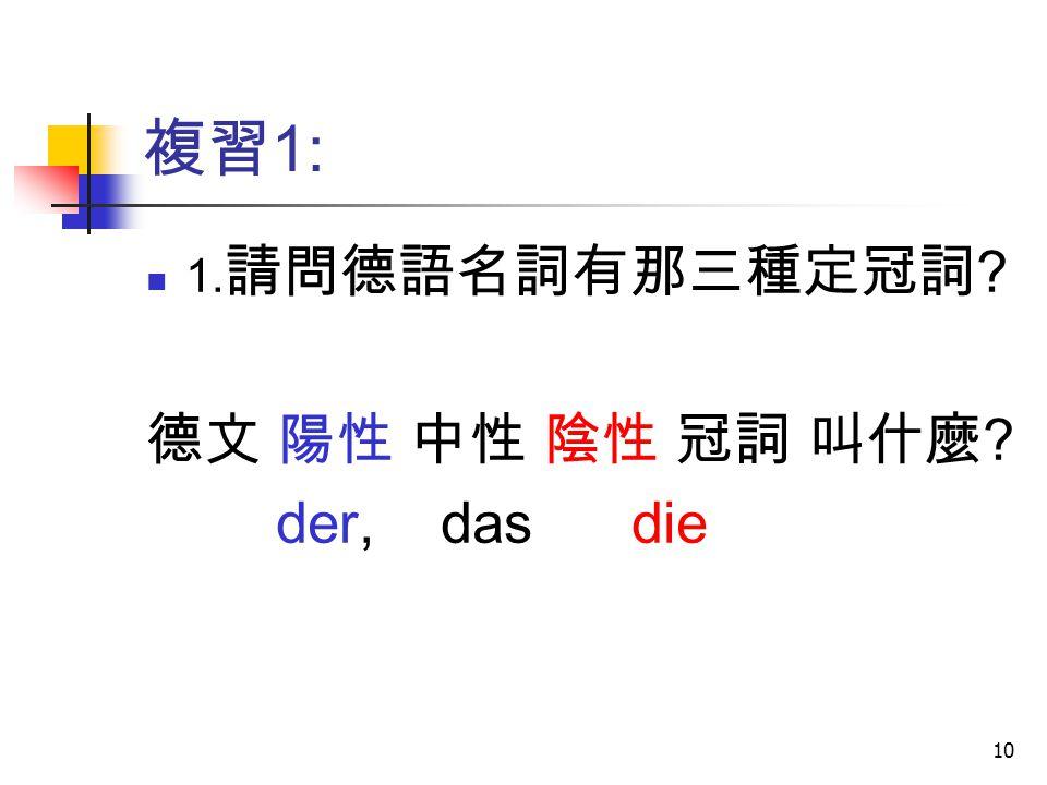 複習1: 1.請問德語名詞有那三種定冠詞 德文 陽性 中性 陰性 冠詞 叫什麼 der, das die