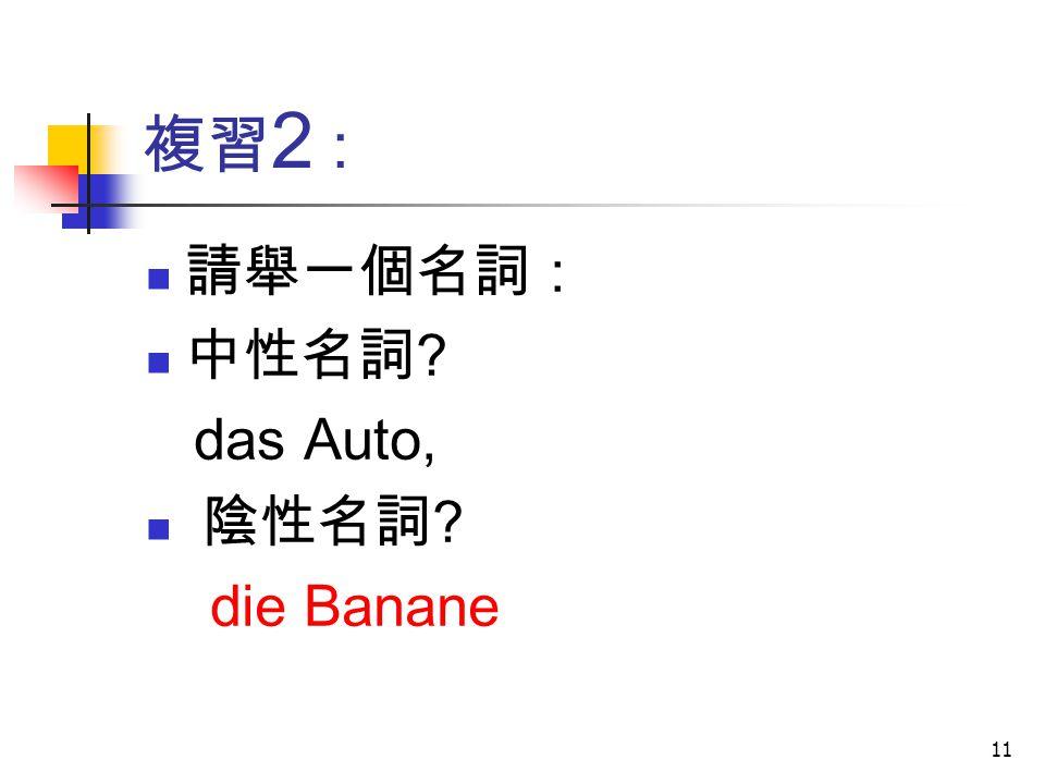 複習2 : 請舉一個名詞 : 中性名詞 das Auto, 陰性名詞 die Banane