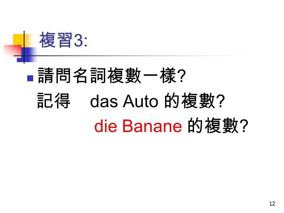 複習3: 請問名詞複數一樣 記得 das Auto 的複數 die Banane 的複數