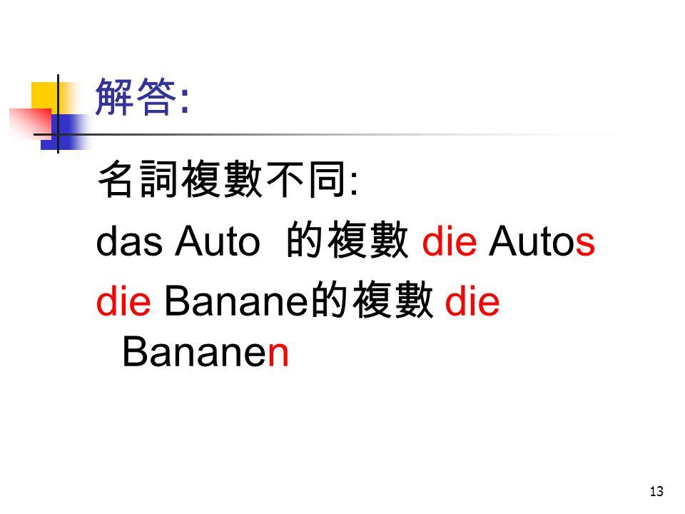解答: 名詞複數不同: das Auto 的複數 die Autos die Banane的複數 die Bananen