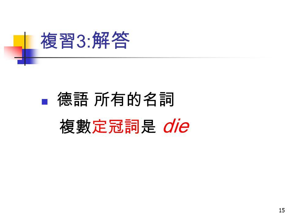 複習3:解答 德語 所有的名詞 複數定冠詞是 die