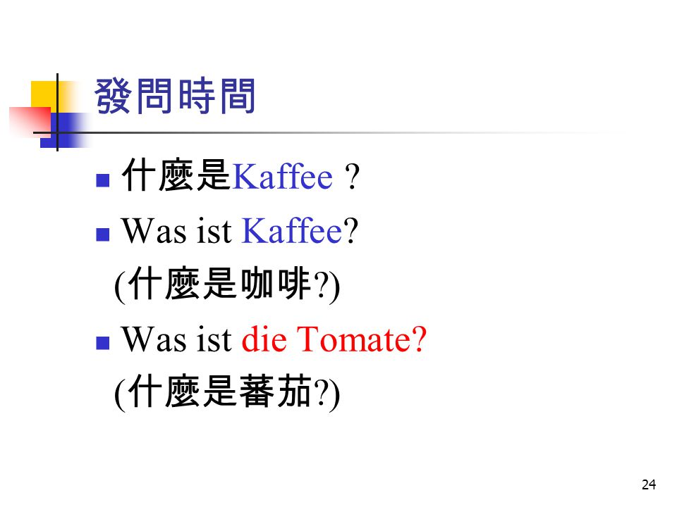 發問時間 什麼是Kaffee Was ist Kaffee (什麼是咖啡 ) Was ist die Tomate (什麼是蕃茄 )