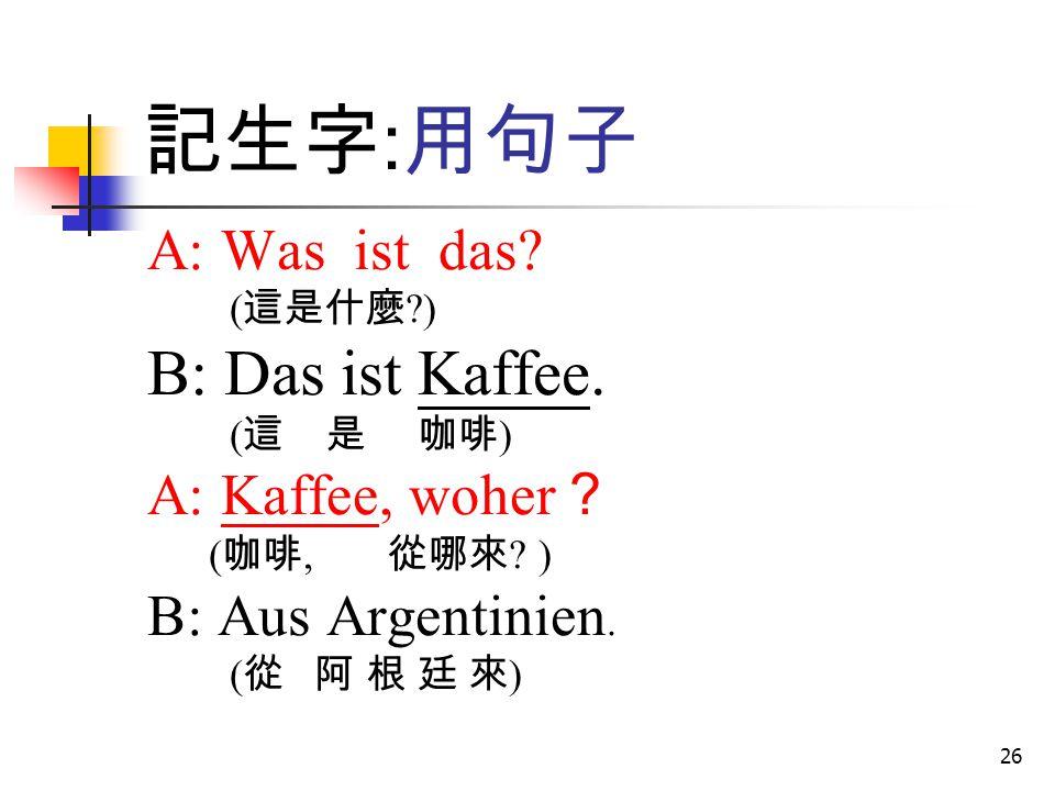 記生字:用句子 B: Das ist Kaffee. A: Was ist das A: Kaffee, woher?