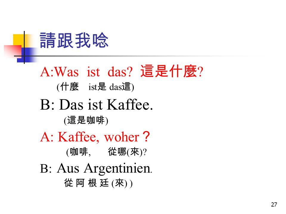 請跟我唸 B: Das ist Kaffee. A:Was ist das 這是什麼 A: Kaffee, woher?