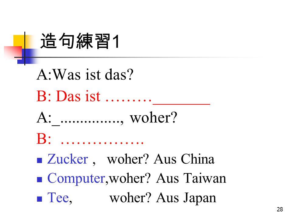 造句練習1 A:Was ist das B: Das ist ………_______ A:_..............., woher