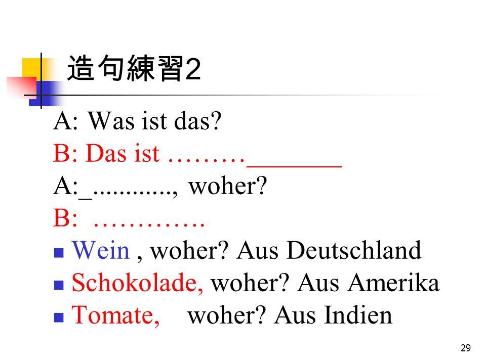 造句練習2 A: Was ist das B: Das ist ………_______ A:_............, woher