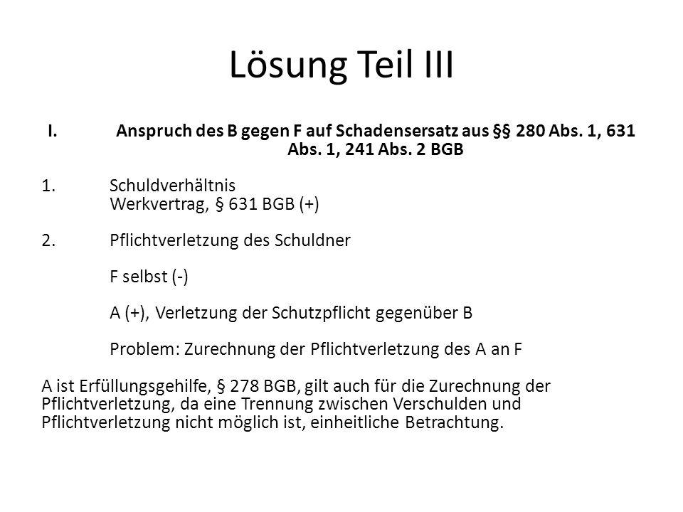 Lösung Teil III I. Anspruch des B gegen F auf Schadensersatz aus §§ 280 Abs. 1, 631 Abs. 1, 241 Abs. 2 BGB.