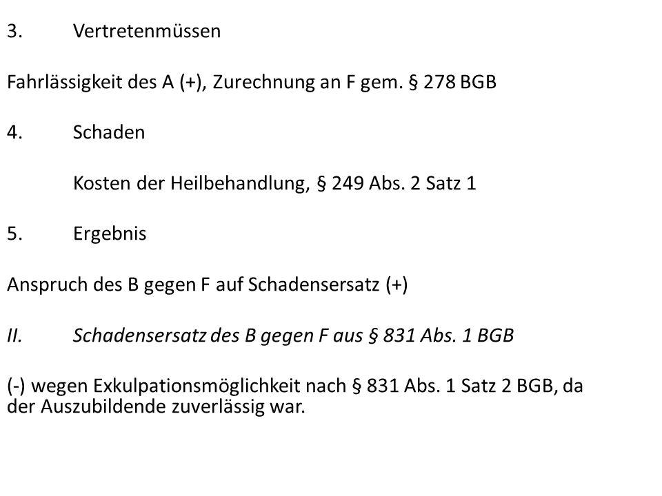 3. Vertretenmüssen Fahrlässigkeit des A (+), Zurechnung an F gem. § 278 BGB. 4. Schaden. Kosten der Heilbehandlung, § 249 Abs. 2 Satz 1.