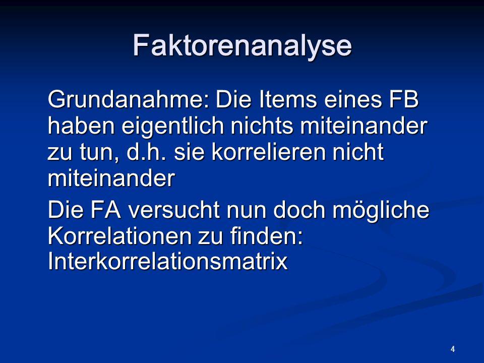 Faktorenanalyse Grundanahme: Die Items eines FB haben eigentlich nichts miteinander zu tun, d.h. sie korrelieren nicht miteinander.