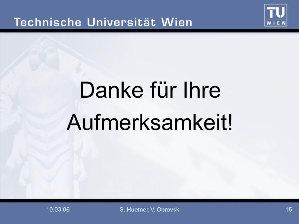 Danke für Ihre Aufmerksamkeit! 10.03.06 S. Huemer, V. Obrovski